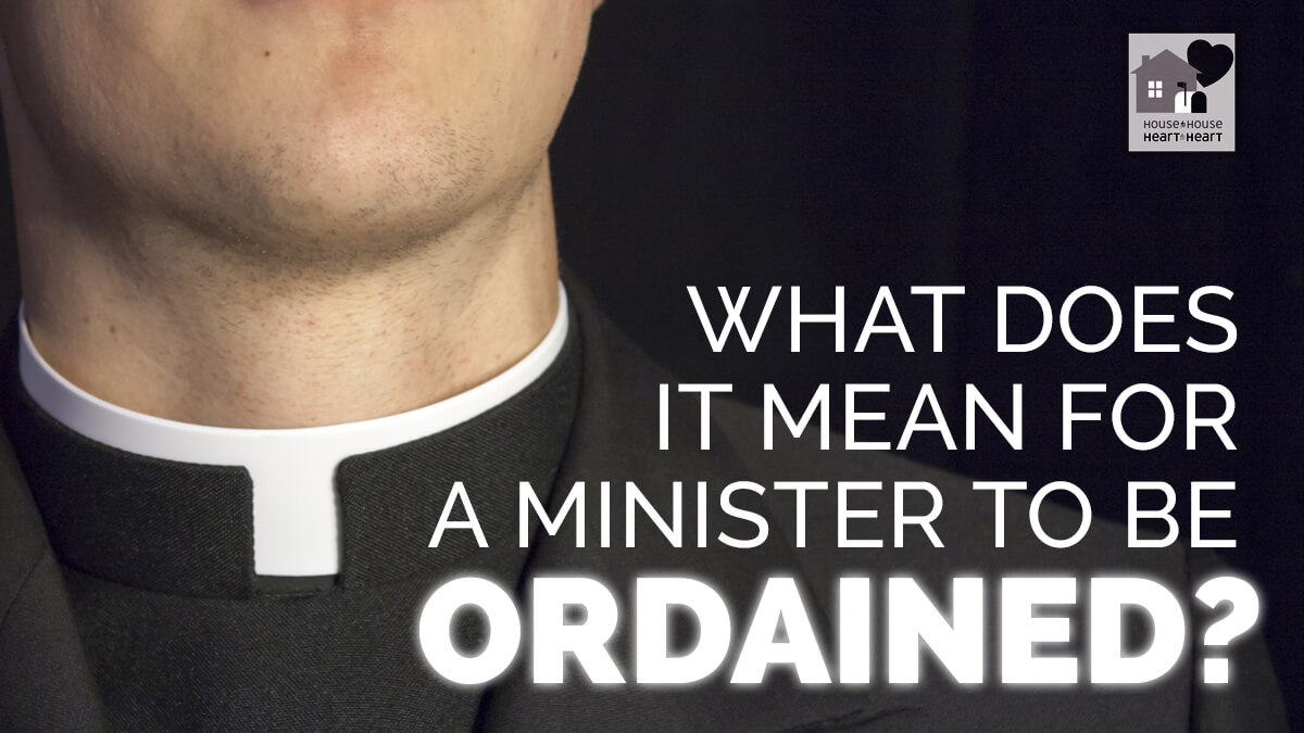 what does it mean for a minister to be ordained? - house to house